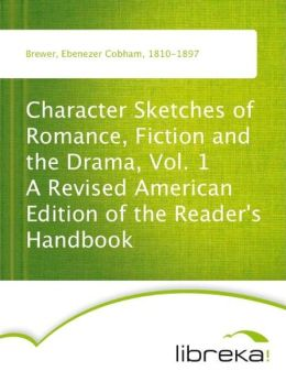 Character Sketches of Romance, Fiction and the Drama, Vol. 1 A Revised American Edition of the Reader's Handbook