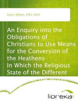 An Enquiry into the Obligations of Christians to Use Means for the Conversion of the Heathens In Which the Religious State of the Different Nations of the World, the Success of Former Undertakings, and the Practicability of Further Undertakings, Are Cons