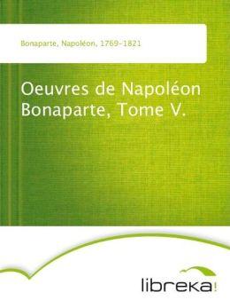 Oeuvres de Napoléon Bonaparte, Tome V.