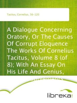 A Dialogue Concerning Oratory, Or The Causes Of Corrupt Eloquence The Works Of Cornelius Tacitus, Volume 8 (of 8); With An Essay On His Life And Genius, Notes, Supplements