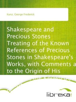 Shakespeare and Precious Stones Treating of the Known References of Precious Stones in Shakespeare's Works, with Comments as to the Origin of His Material, the Knowledge of the Poet Concerning Precious Stones, and References as to Where the Precious Stone