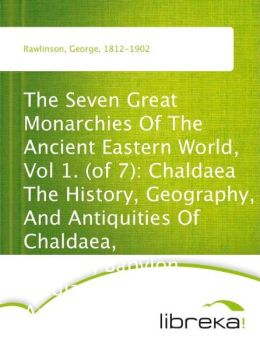 The Seven Great Monarchies Of The Ancient Eastern World, Vol 1. (of 7): Chaldaea The History, Geography, And Antiquities Of Chaldaea, Assyria, Babylon, Media, Persia, Parthia, And Sassanian or New Persian Empire; With Maps and Illustrations.