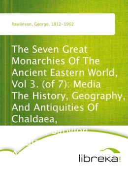 The Seven Great Monarchies Of The Ancient Eastern World, Vol 3. (of 7): Media The History, Geography, And Antiquities Of Chaldaea, Assyria, Babylon, Media, Persia, Parthia, And Sassanian or New Persian Empire; With Maps and Illustrations.