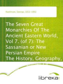 The Seven Great Monarchies Of The Ancient Eastern World, Vol 7. (of 7): The Sassanian or New Persian Empire The History, Geography, And Antiquities Of Chaldaea, Assyria, Babylon, Media, Persia, Parthia, And Sassanian or New Persian Empire; With Maps and I