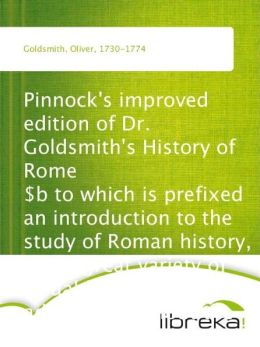 Pinnock's improved edition of Dr. Goldsmith's History of Rome $b to which is prefixed an introduction to the study of Roman history, and a great variety of valuable information added throughout the work, on the manners, institutions, and antiquities of th