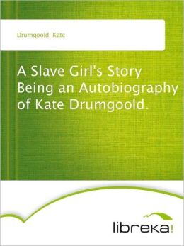 A Slave Girl's Story Being an Autobiography of Kate Drumgoold.