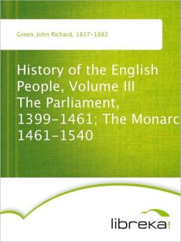 History of the English People, Volume III The Parliament, 1399-1461; The Monarchy 1461-1540