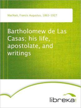 Bartholomew de Las Casas; his life, apostolate, and writings