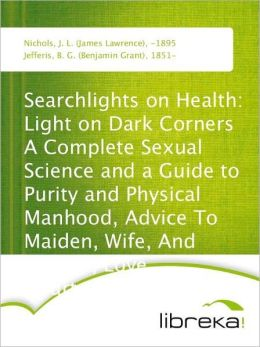 Searchlights on Health: Light on Dark Corners A Complete Sexual Science and a Guide to Purity and Physical Manhood, Advice To Maiden, Wife, And Mother, Love, Courtship, And Marriage
