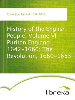 History of the English People, Volume VI Puritan England, 1642-1660; The Revolution, 1660-1683
