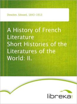 A History of French Literature Short Histories of the Literatures of the World: II.
