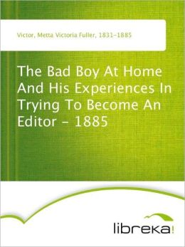 The Bad Boy At Home And His Experiences In Trying To Become An Editor - 1885