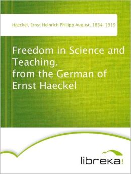 Freedom in Science and Teaching. from the German of Ernst Haeckel