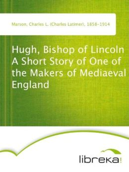 Hugh, Bishop of Lincoln A Short Story of One of the Makers of Mediaeval England