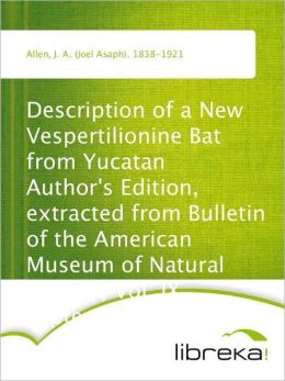 Description of a New Vespertilionine Bat from Yucatan Author's Edition, extracted from Bulletin of the American Museum of Natural History, Vol. IX, September 28, 1897