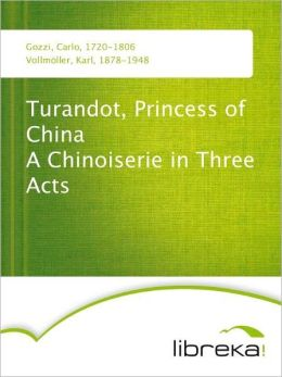 Turandot, Princess of China A Chinoiserie in Three Acts