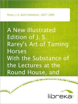 A New Illustrated Edition of J. S. Rarey's Art of Taming Horses With the Substance of the Lectures at the Round House, and Additional Chapters on Horsemanship and Hunting, for the Young and Timid
