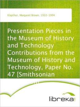 Presentation Pieces in the Museum of History and Technology Contributions from the Museum of History and Technology, Paper No. 47 [Smithsonian Institution]