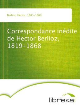 Correspondance inédite de Hector Berlioz, 1819-1868
