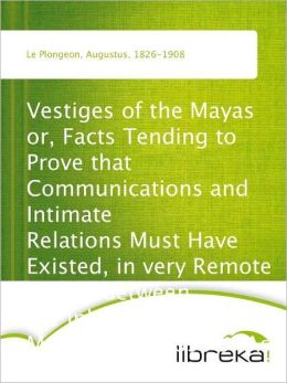 Vestiges of the Mayas or, Facts Tending to Prove that Communications and Intimate Relations Must Have Existed, in very Remote Times, Between the Inhabitants of Mayab and Those of Asia and Africa