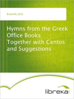 Hymns from the Greek Office Books Together with Centos and Suggestions