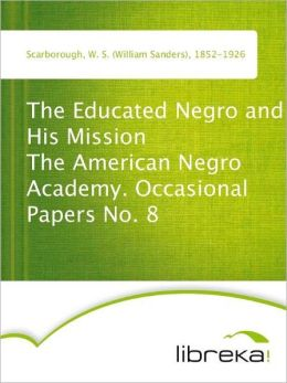 The Educated Negro and His Mission The American Negro Academy. Occasional Papers No. 8