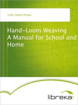 Hand-Loom Weaving A Manual for School and Home