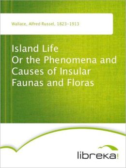 Island Life Or the Phenomena and Causes of Insular Faunas and Floras