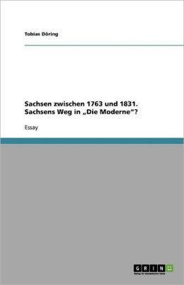 Sachsen Zwischen 1763 Und 1831. Sachsens Weg in Die Moderne?