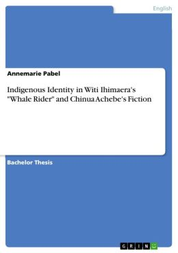 Indigenous Identity in Witi Ihimaera's 'Whale Rider' and Chinua Achebe's Fiction