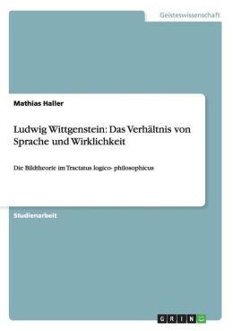 Ludwig Wittgenstein: Das Verhaltnis Von Sprache Und Wirklichkeit