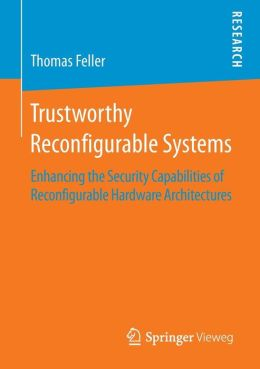 Trustworthy Reconfigurable Systems: Enhancing the Security Capabilities of Reconfigurable Hardware Architectures