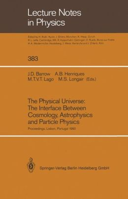 The Physical Universe: The Interface Between Cosmology, Astrophysics and Particle Physics: Proceedings of the XII Autumn School of Physics Held at Lisbon, Portugal, 1-5 October 1990