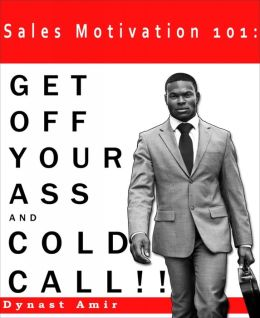 Sales Motivation 101: Get Off Your Ass and Cold Call