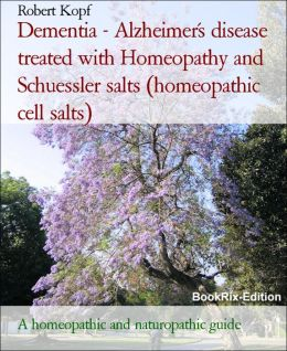 Dementia - Alzheimer's disease treated with Homeopathy, Schuessler salts (homeopathic cell salts) and Acupressure: A homeopathic and biochemical guide