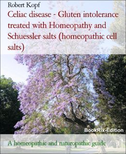 Celiac disease - Gluten intolerance treated with Homeopathy, Acupressure and Schuessler salts (homeopathic Cell salts): A homeopathic and biochemical guide