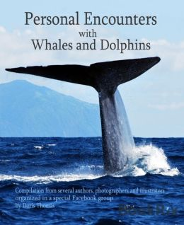 Personal Encounters with Whales and Dolphins: Compilation from several authors, photographers and illustrators