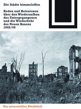 Die Städte Himmeloffen: Reden und Reflexionen über den Wiederaufbau des Untergegangenen und die Wiederkehr des Neuen Bauens 1948/49