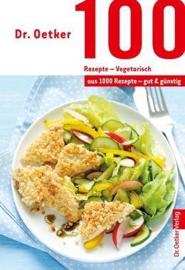 100 Rezepte - Vegetarisch : aus 1000 Rezepte - gut und günstig