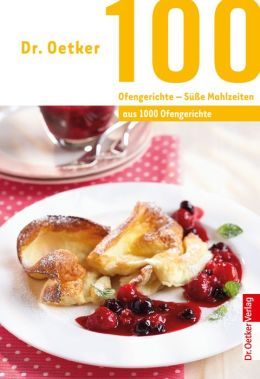 100 Ofengerichte - Süße Mahlzeiten : aus 1000 Ofengerichte