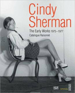 Cindy Sherman: The Early Works: Catalogue Raisonné, 1975-1977