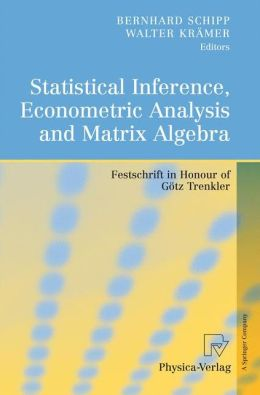 Statistical Inference, Econometric Analysis and Matrix Algebra: Festschrift in Honour of Gotz Trenkler