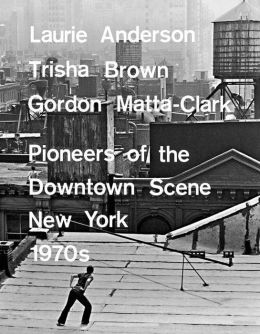 Laurie Anderson, Trisha Brown, Gordon Matta-Clark: Pioneers of the Downtown Scene, Germany 1970s