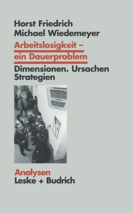 Arbeitslosigkeit -- ein Dauerproblem: Dimensionen, Ursachen, Strategien. Ein Problemorientierter Lehrtext