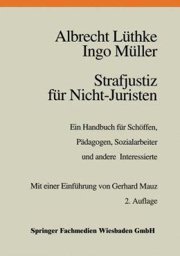 Strafjustiz für Nicht-Juristen: Ein Handbuch für Schöffen, Pädagogen, Sozialarbeiter und andere Interessierte