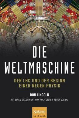Die Weltmaschine: Der LHC und der Beginn einer neuen Physik