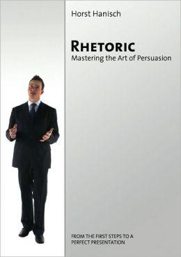 Rhetoric - Mastering The Art Of Persuasion