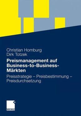 Preismanagement auf Business-to-Business-Märkten: Preisstrategie - Preisbestimmung - Preisdurchsetzung