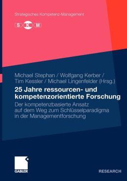 25 Jahre ressourcen- und kompetenzorientierte Forschung: Der kompetenzbasierte Ansatz auf dem Weg zum Schlüsselparadigma in der Managementforschung