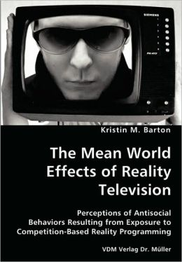 The Mean World Effects Of Reality Television- Perceptions Of Antisocial Behaviors Resulting From Exposure To Competition-Based Reality Programming
